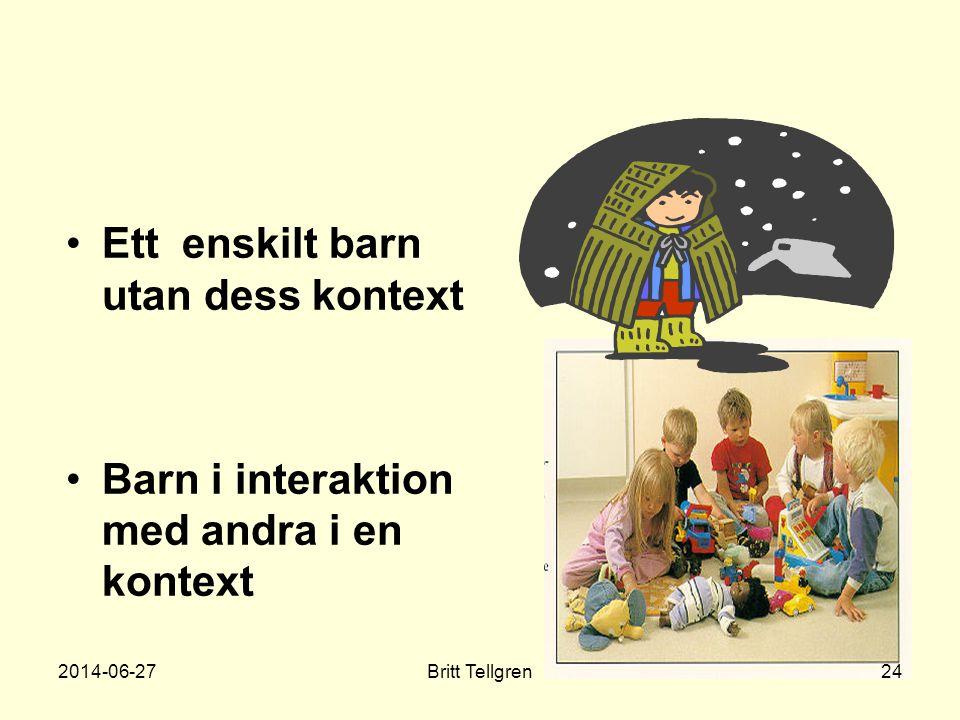 •Ett enskilt barn utan dess kontext •Barn i interaktion med andra i en kontext 2014-06-2724Britt Tellgren
