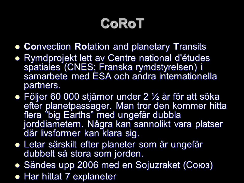 CoRoT  Convection Rotation and planetary Transits  Rymdprojekt lett av Centre national d'études spatiales (CNES; Franska rymdstyrelsen) i samarbete
