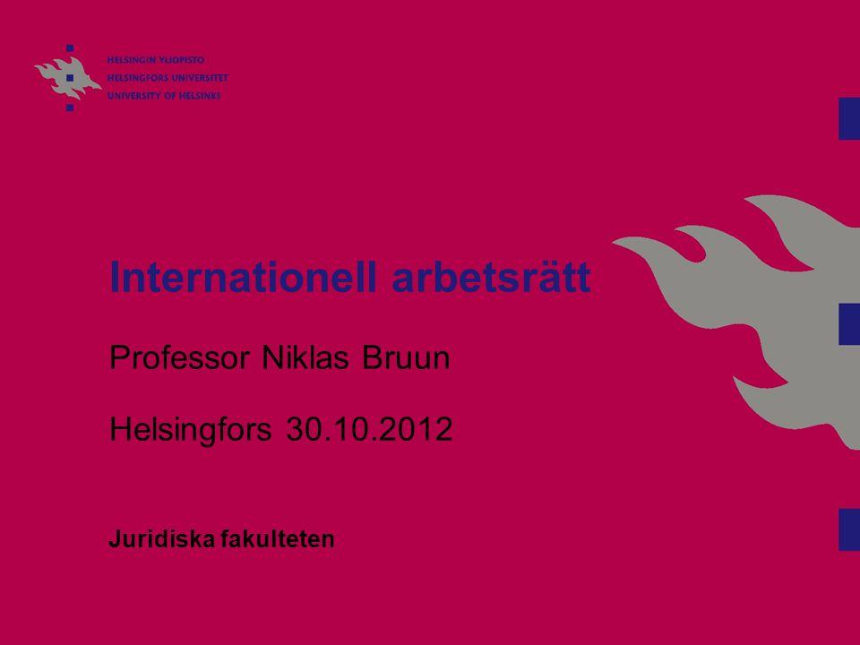Internationell arbetsrätt Professor Niklas Bruun Helsingfors 30.10.2012 Juridiska fakulteten