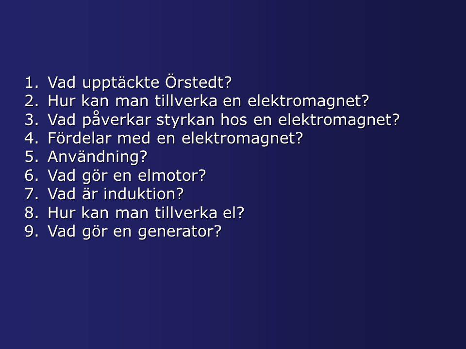1.Vad upptäckte Örstedt? 2.Hur kan man tillverka en elektromagnet? 3.Vad påverkar styrkan hos en elektromagnet? 4.Fördelar med en elektromagnet? 5.Anv