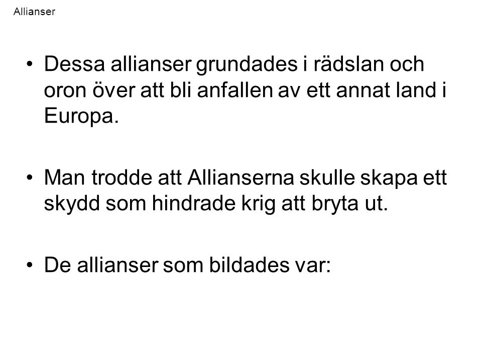 Allianser •Dessa allianser grundades i rädslan och oron över att bli anfallen av ett annat land i Europa. •Man trodde att Allianserna skulle skapa ett