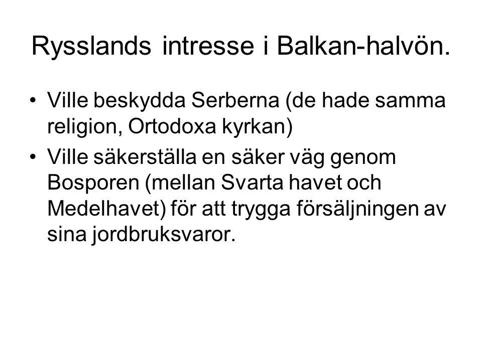 Rysslands intresse i Balkan-halvön. •Ville beskydda Serberna (de hade samma religion, Ortodoxa kyrkan) •Ville säkerställa en säker väg genom Bosporen
