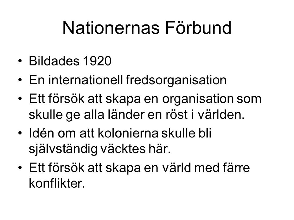 Nationernas Förbund •Bildades 1920 •En internationell fredsorganisation •Ett försök att skapa en organisation som skulle ge alla länder en röst i värl