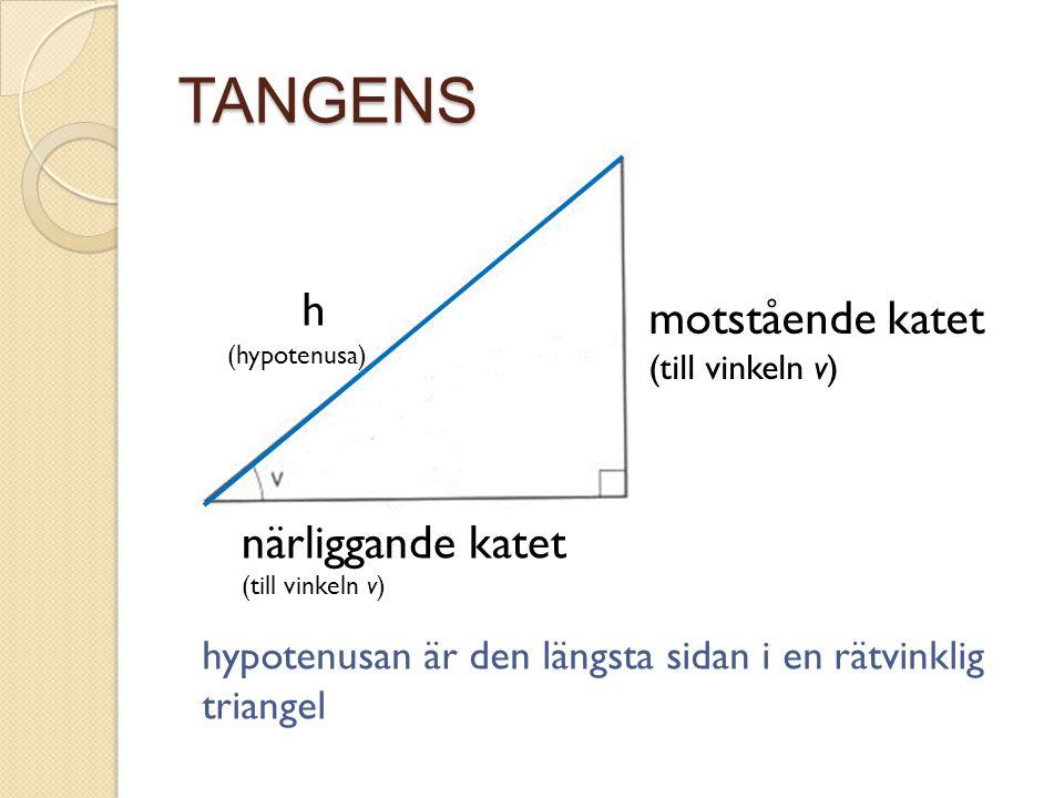 TANGENS motstående katet (till vinkeln v) h närliggande katet (till vinkeln v) (hypotenusa) hypotenusan är den längsta sidan i en rätvinklig triangel