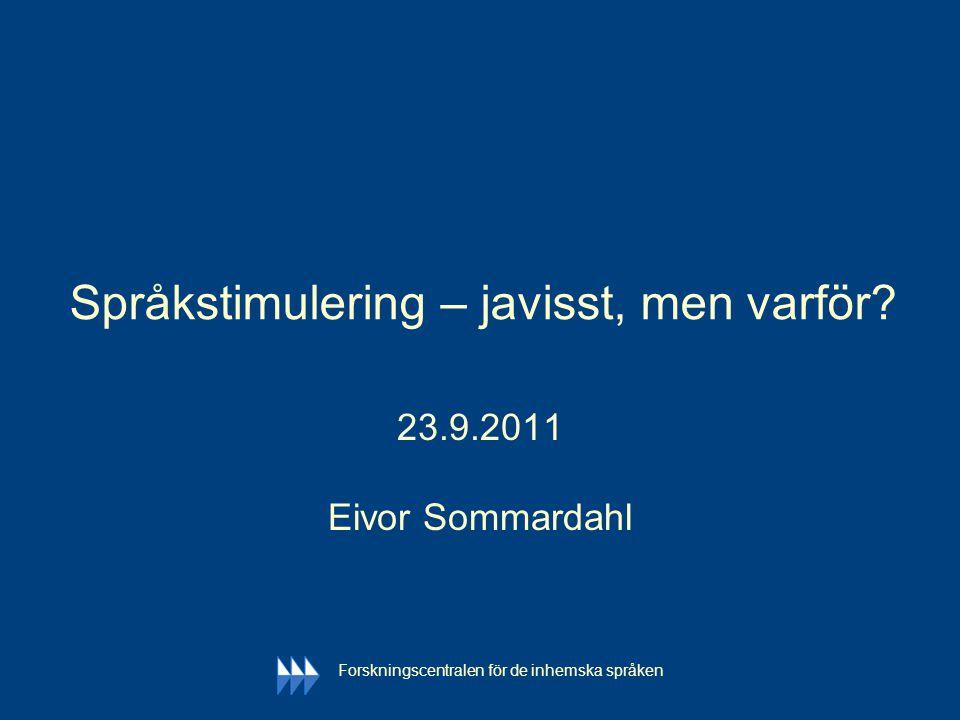 Forskningscentralen för de inhemska språken Språkstimulering – javisst, men varför? 23.9.2011 Eivor Sommardahl