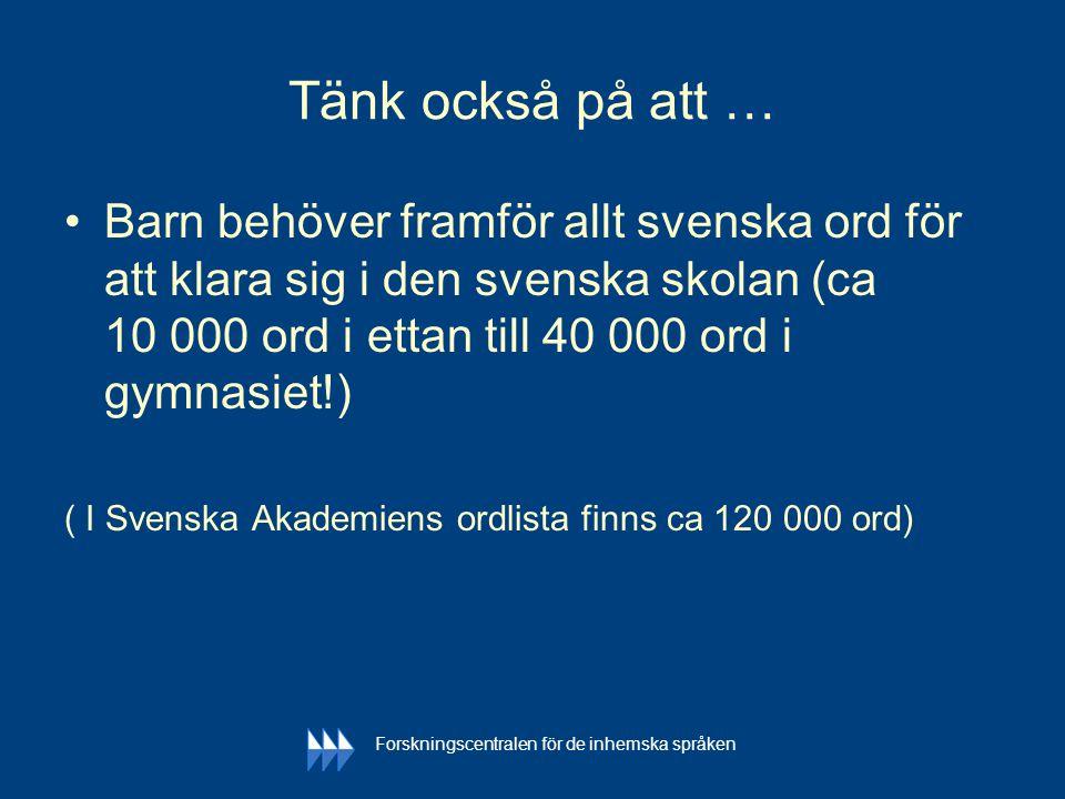 Tänk också på att … •Barn behöver framför allt svenska ord för att klara sig i den svenska skolan (ca 10 000 ord i ettan till 40 000 ord i gymnasiet!)
