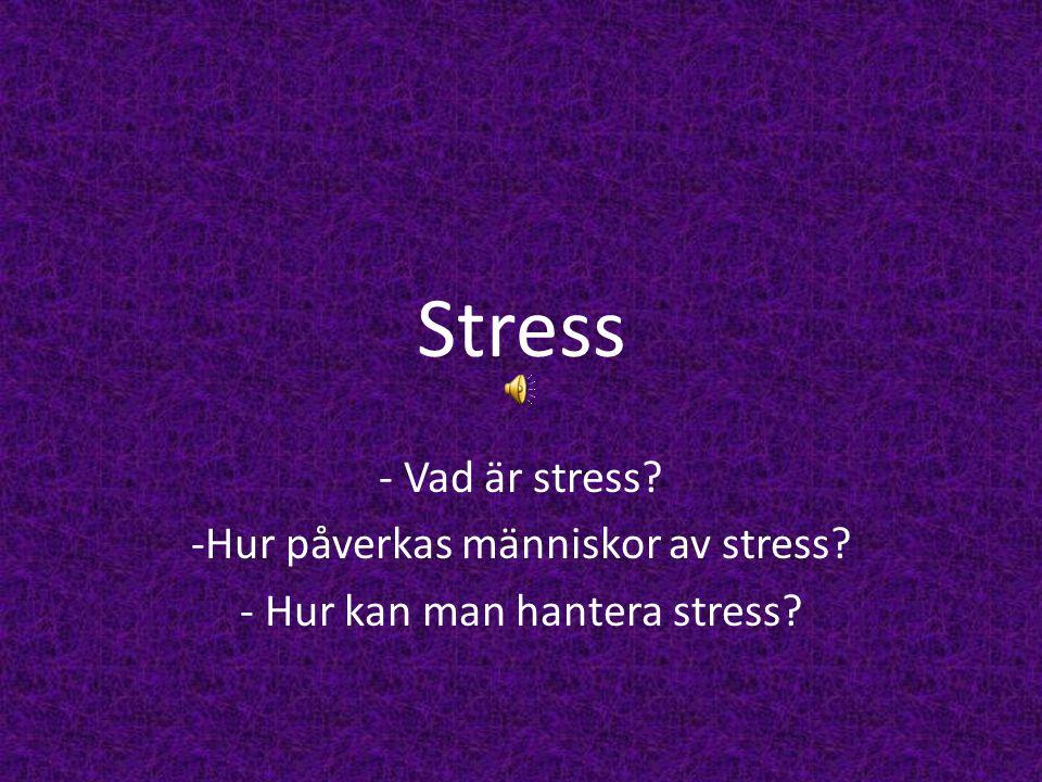 Stress - Vad är stress? -Hur påverkas människor av stress? - Hur kan man hantera stress?