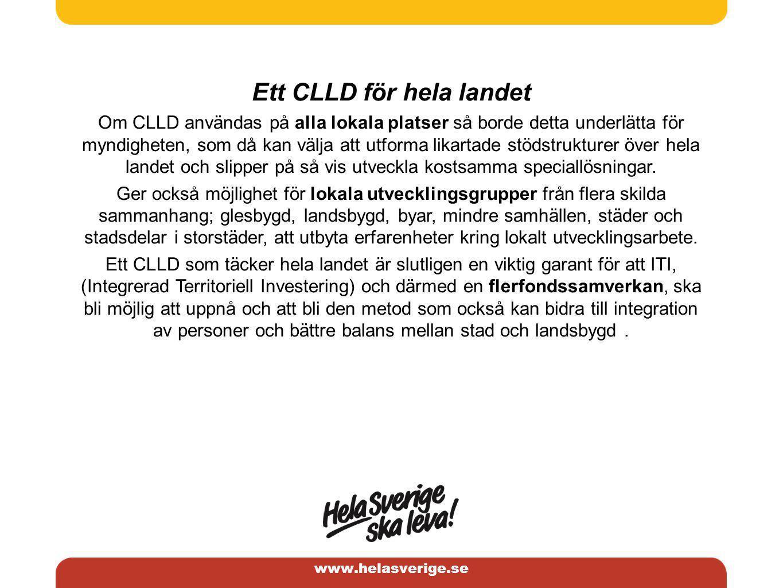 www.helasverige.se Ett CLLD för hela landet Om CLLD användas på alla lokala platser så borde detta underlätta för myndigheten, som då kan välja att utforma likartade stödstrukturer över hela landet och slipper på så vis utveckla kostsamma speciallösningar.