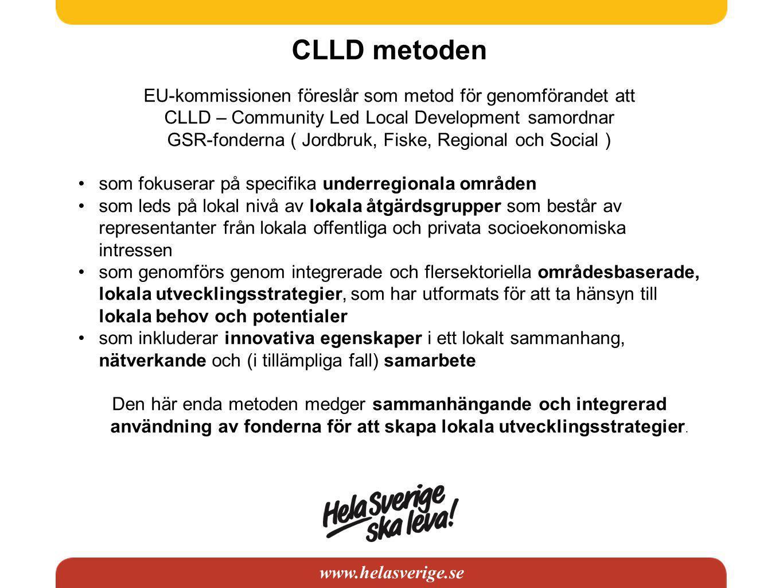 www.helasverige.se CLLD metoden EU-kommissionen föreslår som metod för genomförandet att CLLD – Community Led Local Development samordnar GSR-fonderna ( Jordbruk, Fiske, Regional och Social ) •som fokuserar på specifika underregionala områden •som leds på lokal nivå av lokala åtgärdsgrupper som består av representanter från lokala offentliga och privata socioekonomiska intressen •som genomförs genom integrerade och flersektoriella områdesbaserade, lokala utvecklingsstrategier, som har utformats för att ta hänsyn till lokala behov och potentialer •som inkluderar innovativa egenskaper i ett lokalt sammanhang, nätverkande och (i tillämpliga fall) samarbete Den här enda metoden medger sammanhängande och integrerad användning av fonderna för att skapa lokala utvecklingsstrategier.