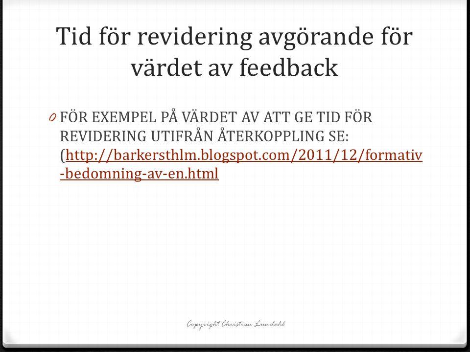 Tid för revidering avgörande för värdet av feedback Copyright Christian Lundahl 0 FÖR EXEMPEL PÅ VÄRDET AV ATT GE TID FÖR REVIDERING UTIFRÅN ÅTERKOPPLING SE: (http://barkersthlm.blogspot.com/2011/12/formativ -bedomning-av-en.htmlhttp://barkersthlm.blogspot.com/2011/12/formativ -bedomning-av-en.html