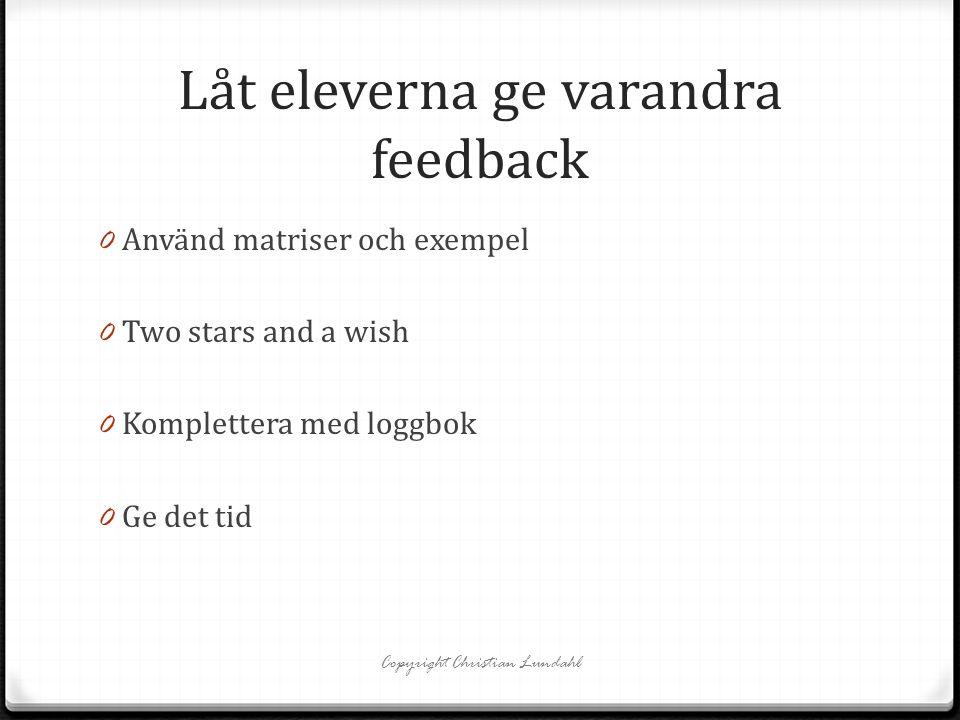 Låt eleverna ge varandra feedback 0 Använd matriser och exempel 0 Two stars and a wish 0 Komplettera med loggbok 0 Ge det tid Copyright Christian Lund