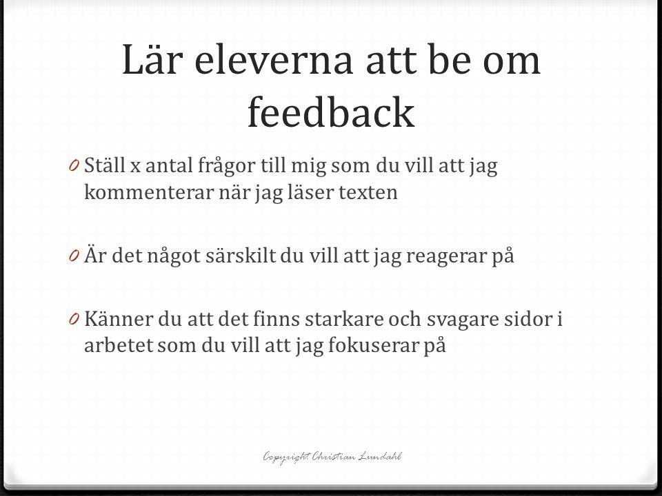 Lär eleverna att be om feedback 0 Ställ x antal frågor till mig som du vill att jag kommenterar när jag läser texten 0 Är det något särskilt du vill att jag reagerar på 0 Känner du att det finns starkare och svagare sidor i arbetet som du vill att jag fokuserar på Copyright Christian Lundahl