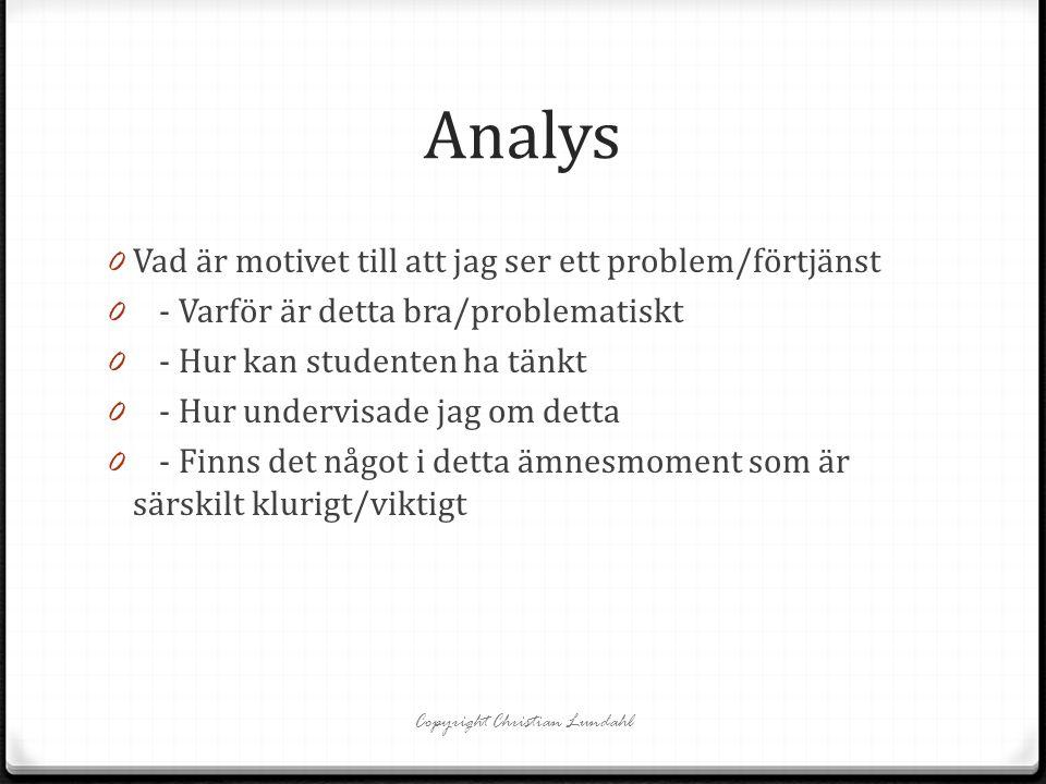 Analys 0 Vad är motivet till att jag ser ett problem/förtjänst 0 - Varför är detta bra/problematiskt 0 - Hur kan studenten ha tänkt 0 - Hur undervisade jag om detta 0 - Finns det något i detta ämnesmoment som är särskilt klurigt/viktigt Copyright Christian Lundahl
