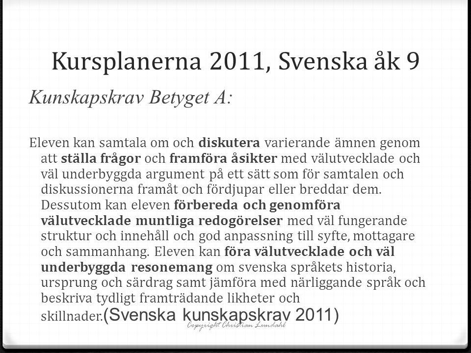 Kursplanerna 2011, Svenska åk 9 Kunskapskrav Betyget A: Eleven kan samtala om och diskutera varierande ämnen genom att ställa frågor och framföra åsikter med välutvecklade och väl underbyggda argument på ett sätt som för samtalen och diskussionerna framåt och fördjupar eller breddar dem.