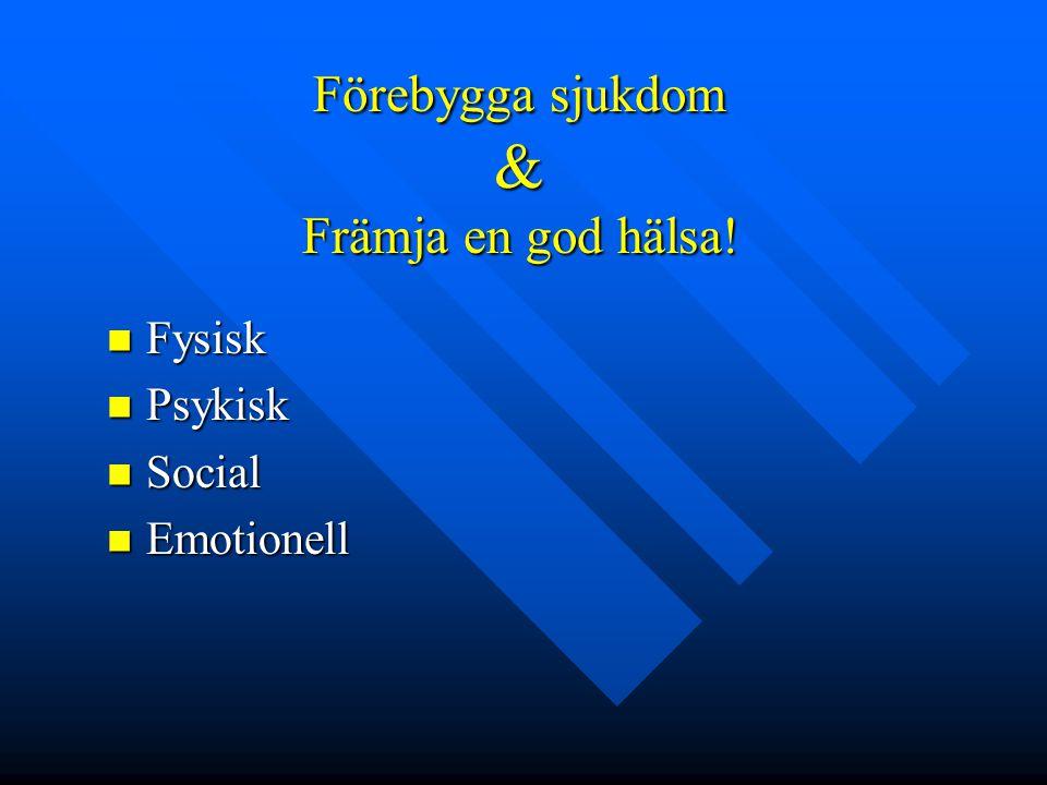 Förebygga sjukdom & Främja en god hälsa!  Fysisk  Psykisk  Social  Emotionell