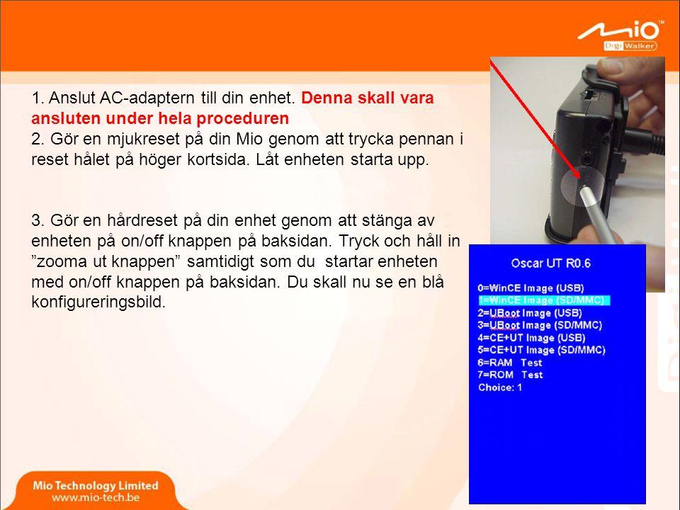 1.Anslut AC-adaptern till din enhet. Denna skall vara ansluten under hela proceduren 2.