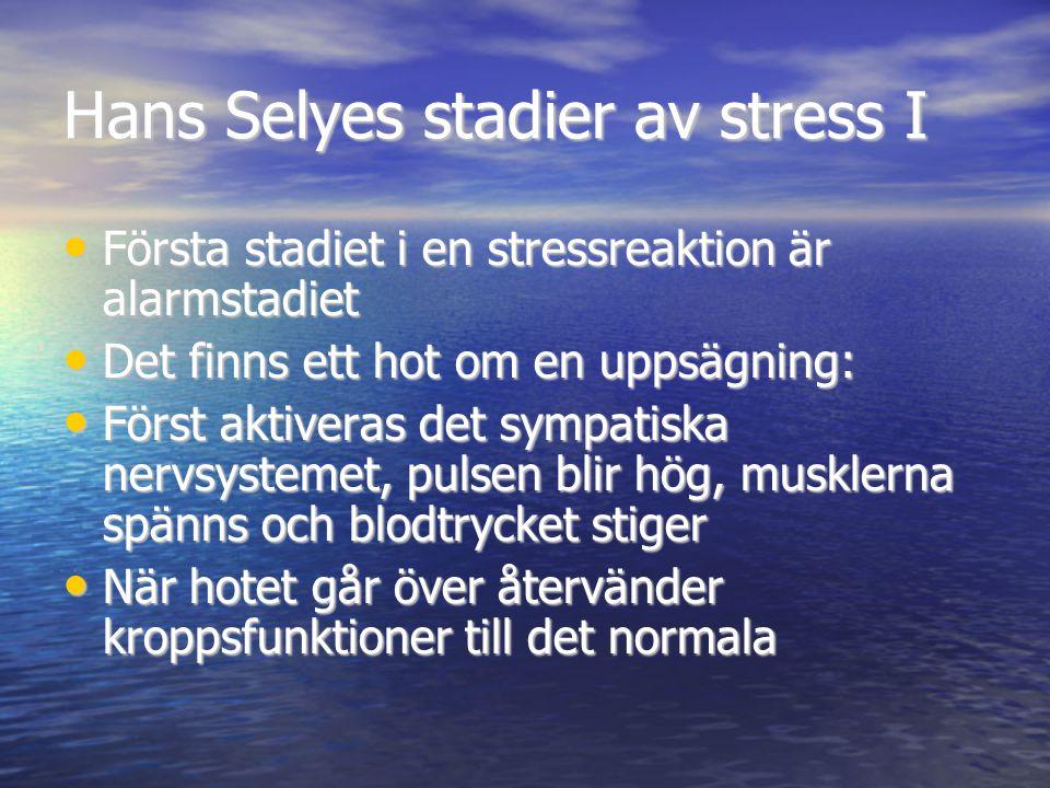 Hans Selyes stadier av stress I • Första stadiet i en stressreaktion är alarmstadiet • Det finns ett hot om en uppsägning: • Först aktiveras det sympatiska nervsystemet, pulsen blir hög, musklerna spänns och blodtrycket stiger • När hotet går över återvänder kroppsfunktioner till det normala