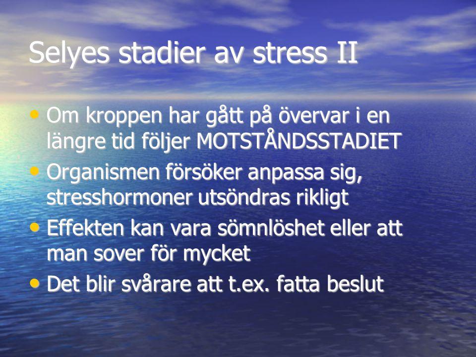 Selyes stadier av stress II • Om kroppen har gått på övervar i en längre tid följer MOTSTÅNDSSTADIET • Organismen försöker anpassa sig, stresshormoner utsöndras rikligt • Effekten kan vara sömnlöshet eller att man sover för mycket • Det blir svårare att t.ex.