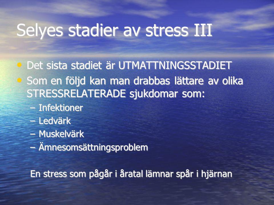 Selyes stadier av stress III • Det sista stadiet är UTMATTNINGSSTADIET • Som en följd kan man drabbas lättare av olika STRESSRELATERADE sjukdomar som: –Infektioner –Ledvärk –Muskelvärk –Ämnesomsättningsproblem En stress som pågår i åratal lämnar spår i hjärnan
