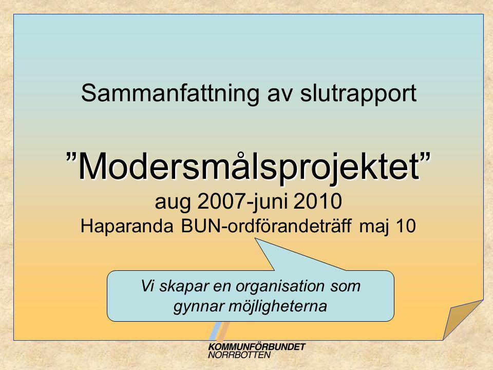 """""""Modersmålsprojektet"""" Sammanfattning av slutrapport """"Modersmålsprojektet"""" aug 2007-juni 2010 Haparanda BUN-ordförandeträff maj 10 Vi skapar en organis"""