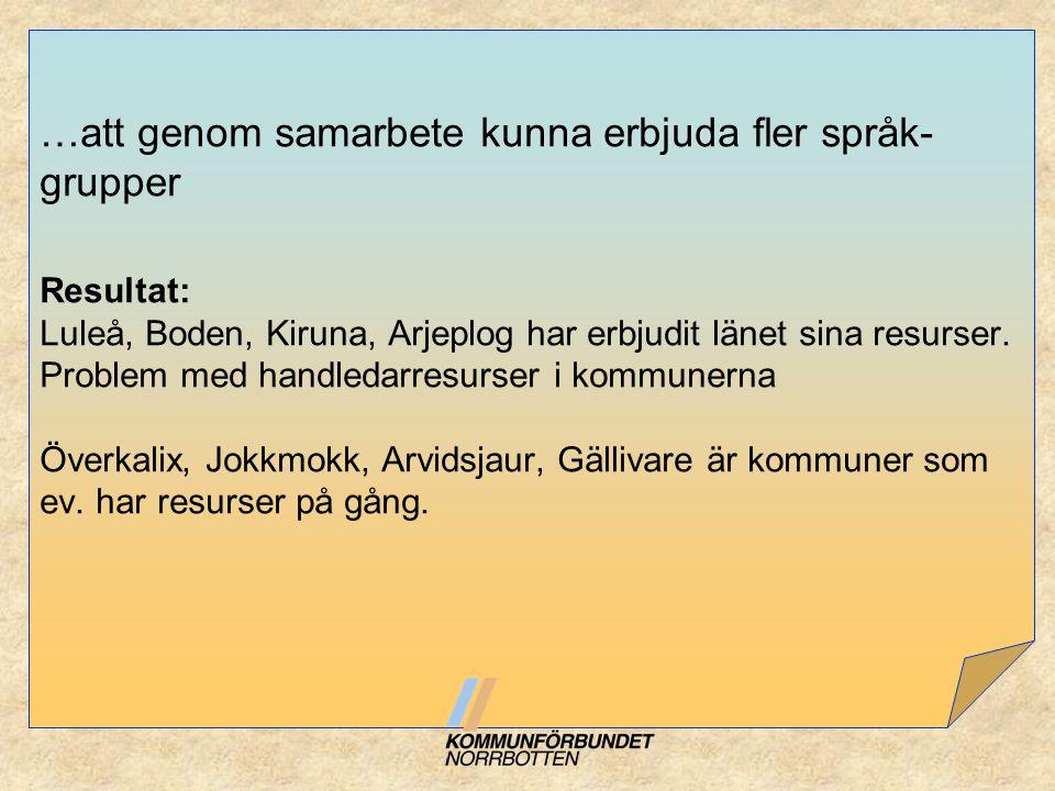 …att genom samarbete kunna erbjuda fler språk- grupper Resultat: Luleå, Boden, Kiruna, Arjeplog har erbjudit länet sina resurser. Problem med handleda