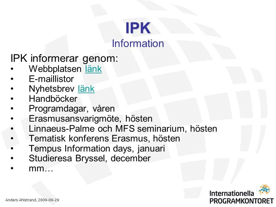 Anders Ahlstrand, 2009-09-29 IPK IPK Information IPK informerar genom: •Webbplatsen länklänk •E-maillistor •Nyhetsbrev länklänk •Handböcker •Programdagar, våren •Erasmusansvarigmöte, hösten •Linnaeus-Palme och MFS seminarium, hösten •Tematisk konferens Erasmus, hösten •Tempus Information days, januari •Studieresa Bryssel, december •mm…