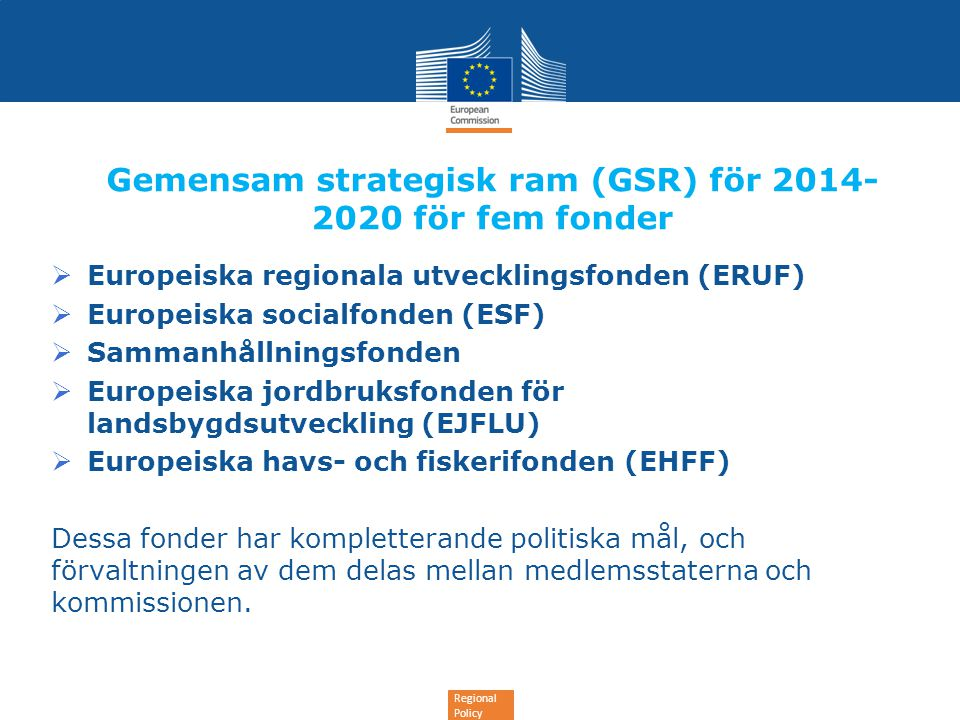 Regional Policy Gemensam strategisk ram (GSR) för 2014- 2020 för fem fonder  Europeiska regionala utvecklingsfonden (ERUF)  Europeiska socialfonden