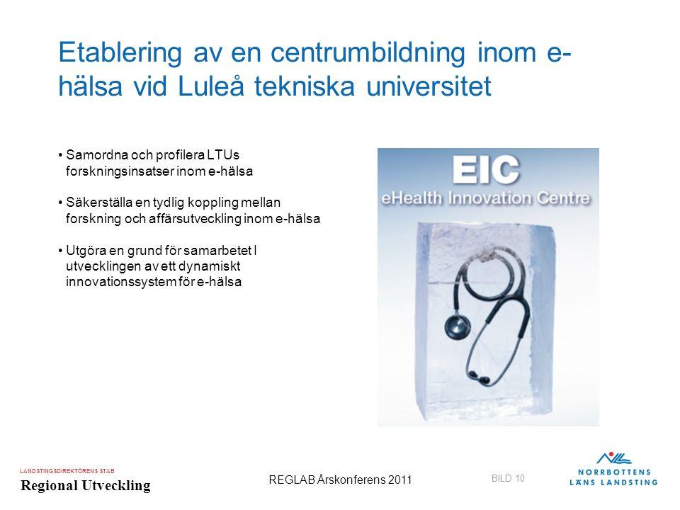 LANDSTINGSDIREKTÖRENS STAB Regional Utveckling BILD 10 REGLAB Årskonferens 2011 Etablering av en centrumbildning inom e- hälsa vid Luleå tekniska univ