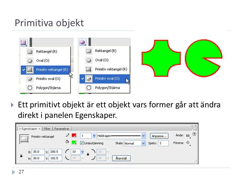 Primitiva objekt 27  Ett primitivt objekt är ett objekt vars former går att ändra direkt i panelen Egenskaper.