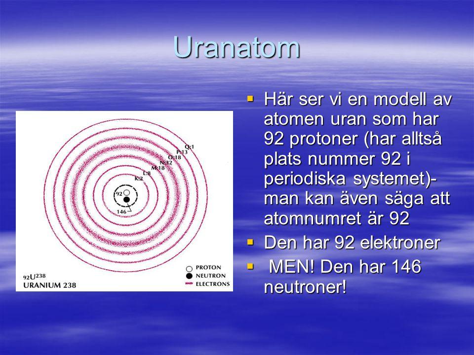 Uranatom  Här ser vi en modell av atomen uran som har 92 protoner (har alltså plats nummer 92 i periodiska systemet)- man kan även säga att atomnumret är 92  Den har 92 elektroner  MEN.