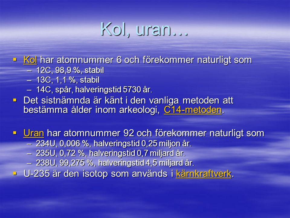 Kol, uran…  Kol har atomnummer 6 och förekommer naturligt som Kol –12C, 98,9 %, stabil –13C, 1,1 %, stabil –14C, spår, halveringstid 5730 år.