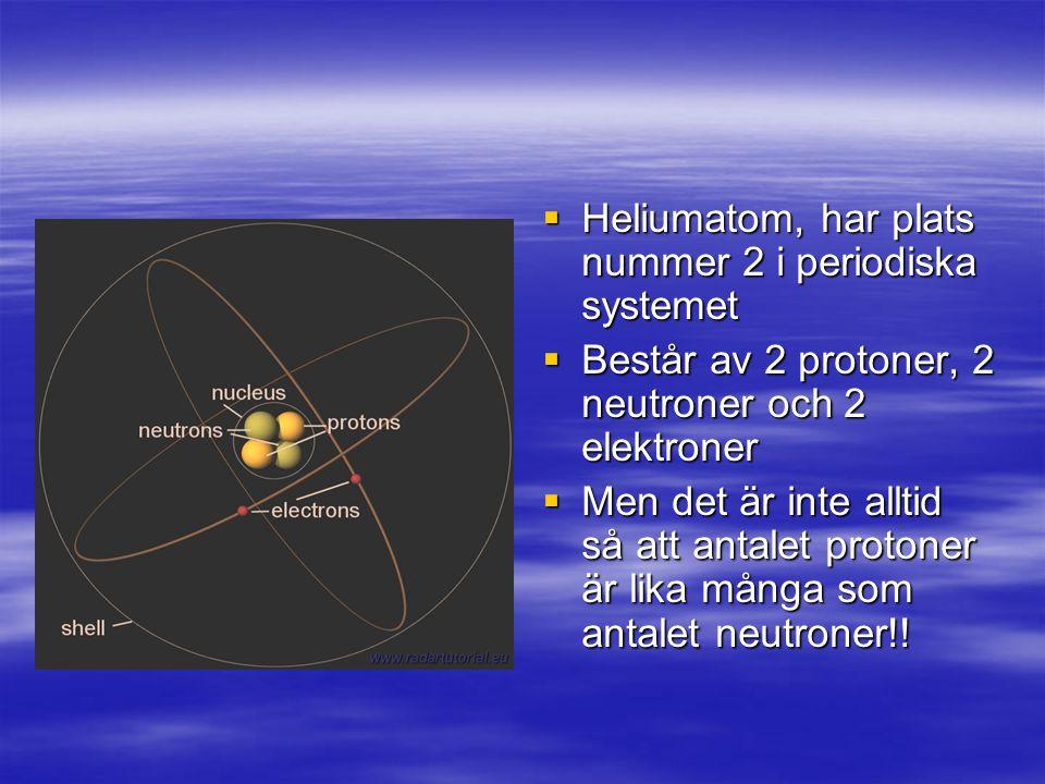  Heliumatom, har plats nummer 2 i periodiska systemet  Består av 2 protoner, 2 neutroner och 2 elektroner  Men det är inte alltid så att antalet protoner är lika många som antalet neutroner!!
