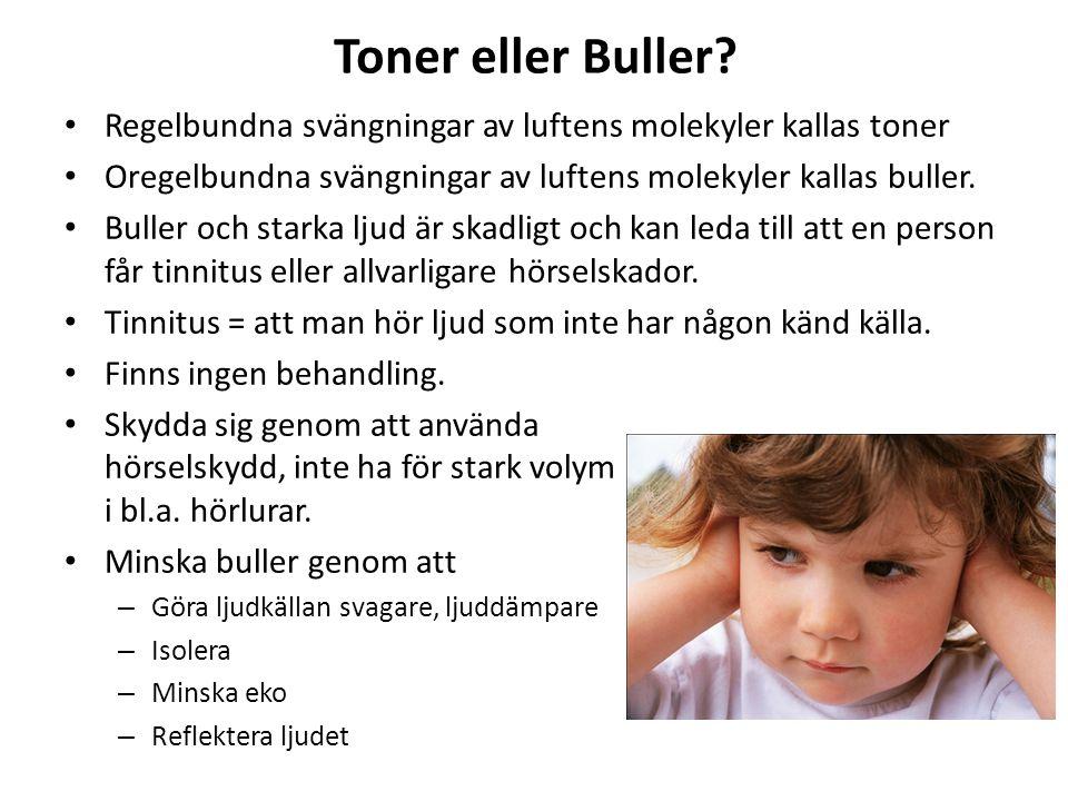 Toner eller Buller? • Regelbundna svängningar av luftens molekyler kallas toner • Oregelbundna svängningar av luftens molekyler kallas buller. • Bulle