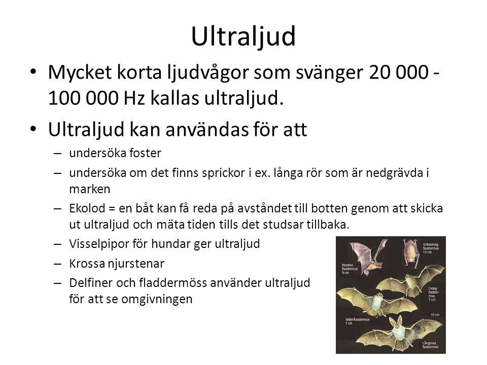 Ultraljud • Mycket korta ljudvågor som svänger 20 000 - 100 000 Hz kallas ultraljud. • Ultraljud kan användas för att – undersöka foster – undersöka o