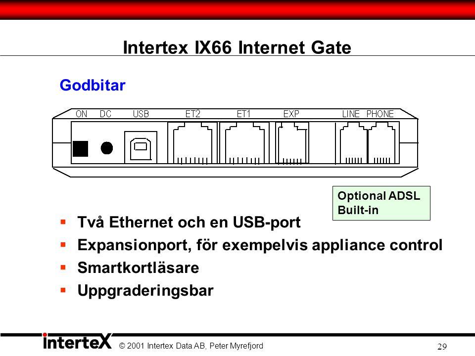 © 2001 Intertex Data AB, Peter Myrefjord 29 Intertex IX66 Internet Gate Godbitar  Två Ethernet och en USB-port  Expansionport, för exempelvis appliance control  Smartkortläsare  Uppgraderingsbar Optional ADSL Built-in