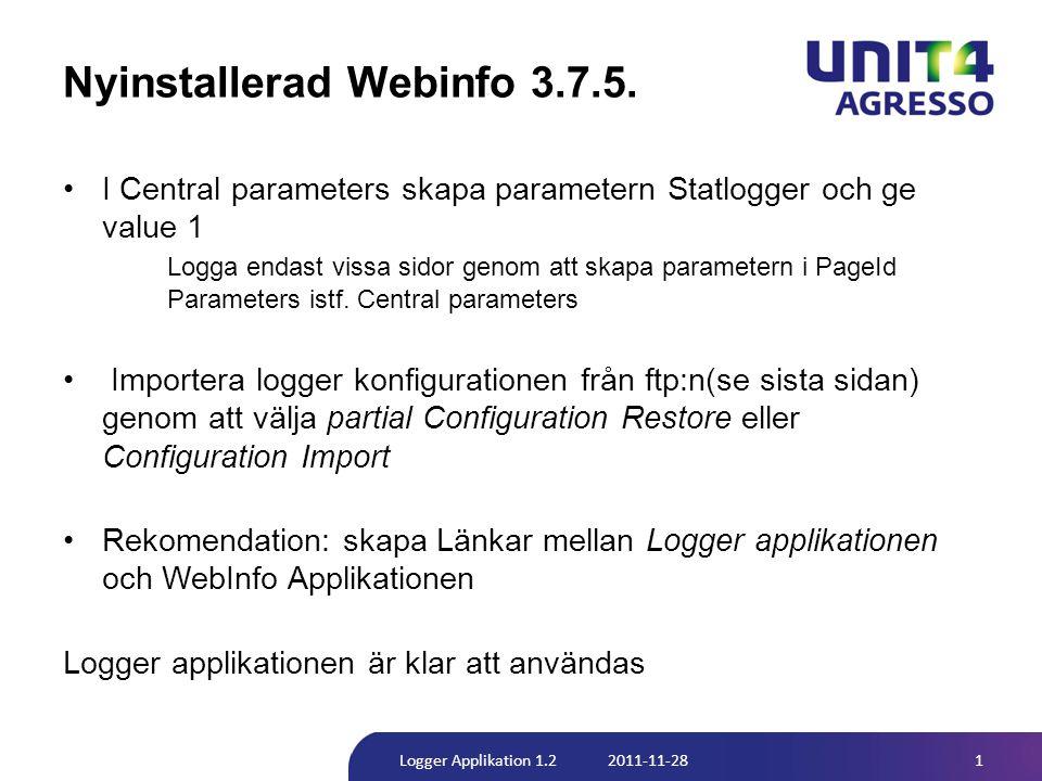 Äldre version av Webinfo än 3.7.5 •Uppgradera WebInfo applikation till version 3.7.5 •Skapa logger table i databasen genom att använda koden under Setup --> Setupsql --> LoggerTable Byt tabell namn från [wb_log] till [wb_XXXXX_log ] och PRIMARY KEY namn från [PK_wb_log] till [PK_wb_ XXXXX_log], där XXXXX är din applikations namn •I web_config filen ändra/ lägg till raden ], där XXXXX är din applikations namn 2Logger Applikation 1.2 2011-11-28