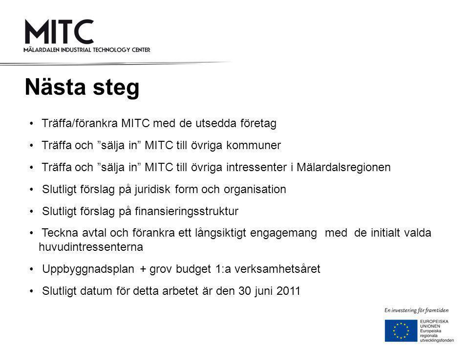 • Träffa/förankra MITC med de utsedda företag • Träffa och sälja in MITC till övriga kommuner • Träffa och sälja in MITC till övriga intressenter i Mälardalsregionen • Slutligt förslag på juridisk form och organisation • Slutligt förslag på finansieringsstruktur • Teckna avtal och förankra ett långsiktigt engagemang med de initialt valda huvudintressenterna • Uppbyggnadsplan + grov budget 1:a verksamhetsåret • Slutligt datum för detta arbetet är den 30 juni 2011 Nästa steg