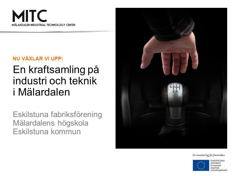 NU VÄXLAR VI UPP: En kraftsamling på industri och teknik i Mälardalen Eskilstuna fabriksförening Mälardalens högskola Eskilstuna kommun