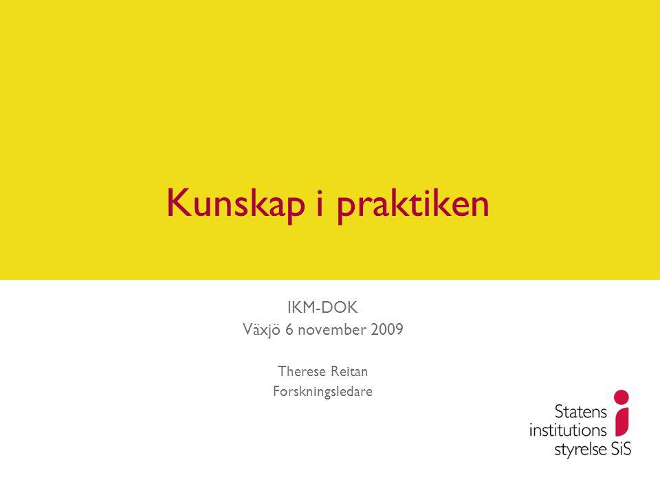 Kunskap i praktiken IKM-DOK Växjö 6 november 2009 Therese Reitan Forskningsledare