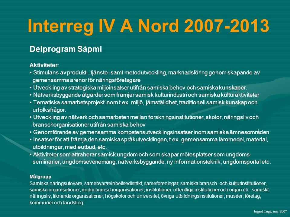 Interreg IV A Nord 2007-2013 Delprogram Sápmi Aktiviteter: • Stimulans av produkt-, tjänste- samt metodutveckling, marknadsföring genom skapande av gemensamma arenor för näringsföretagare • Utveckling av strategiska miljöinsatser utifrån samiska behov och samiska kunskaper.