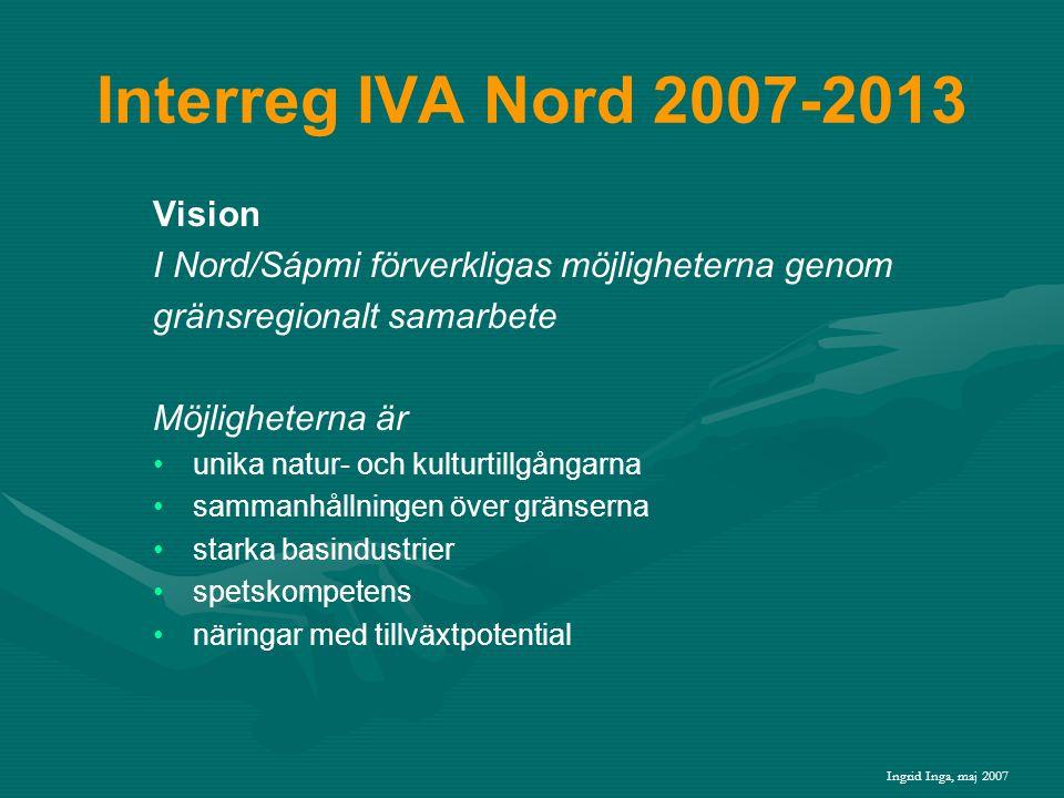 Interreg IVA Nord 2007-2013 Vision I Nord/Sápmi förverkligas möjligheterna genom gränsregionalt samarbete Möjligheterna är • •unika natur- och kulturtillgångarna • •sammanhållningen över gränserna • •starka basindustrier • •spetskompetens • •näringar med tillväxtpotential Ingrid Inga, maj 2007