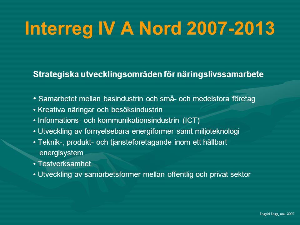 Interreg IV A Nord 2007-2013 Strategiska utvecklingsområden för näringslivssamarbete • Samarbetet mellan basindustrin och små- och medelstora företag • Kreativa näringar och besöksindustrin • Informations- och kommunikationsindustrin (ICT) • Utveckling av förnyelsebara energiformer samt miljöteknologi • Teknik-, produkt- och tjänsteföretagande inom ett hållbart energisystem • Testverksamhet • Utveckling av samarbetsformer mellan offentlig och privat sektor Ingrid Inga, maj 2007