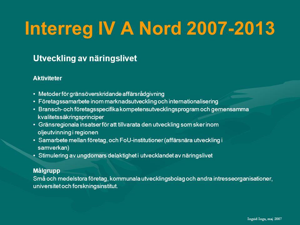 Interreg IV A Nord 2007-2013 Utveckling av näringslivet Aktiviteter • Metoder för gränsöverskridande affärsrådgivning • Företagssamarbete inom marknadsutveckling och internationalisering • Bransch- och företagsspecifika kompetensutvecklingsprogram och gemensamma kvalitetssäkringsprinciper • Gränsregionala insatser för att tillvarata den utveckling som sker inom oljeutvinning i regionen • Samarbete mellan företag, och FoU-institutioner (affärsnära utveckling i samverkan) • Stimulering av ungdomars delaktighet i utvecklandet av näringslivet Målgrupp Små och medelstora företag, kommunala utvecklingsbolag och andra intresseorganisationer, universitet och forskningsinstitut.