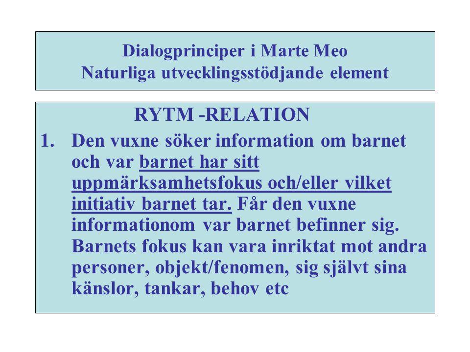 Dialogprinciper i Marte Meo Naturliga utvecklingsstödjande element RYTM -RELATION 1. Den vuxne söker information om barnet och var barnet har sitt upp
