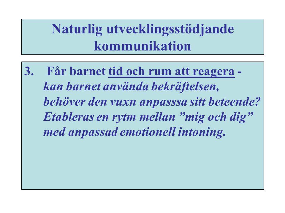 Naturlig utvecklingsstödjande kommunikation 3. Får barnet tid och rum att reagera - kan barnet använda bekräftelsen, behöver den vuxn anpasssa sitt be