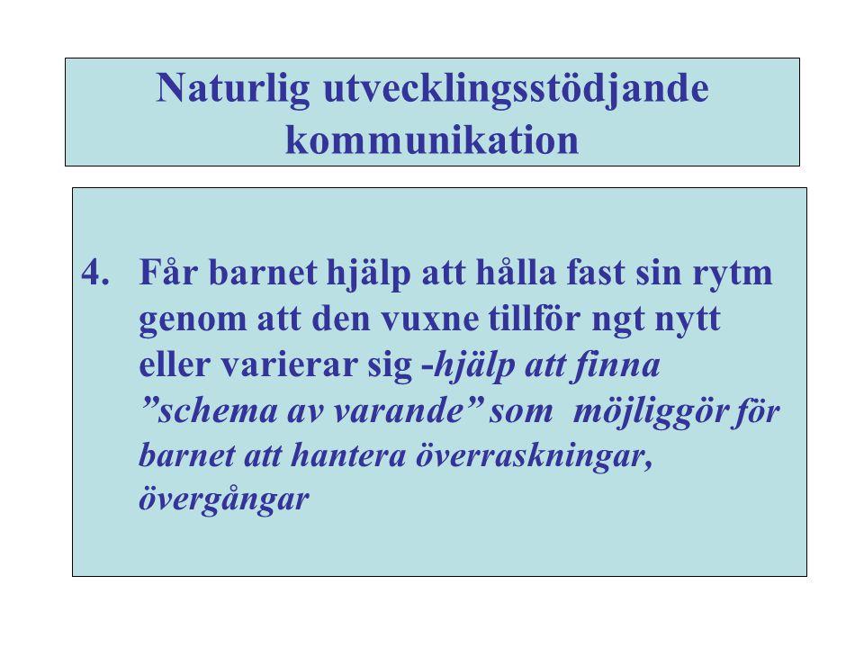 Naturlig utvecklingsstödjande kommunikation 4.Får barnet hjälp att hålla fast sin rytm genom att den vuxne tillför ngt nytt eller varierar sig -hjälp