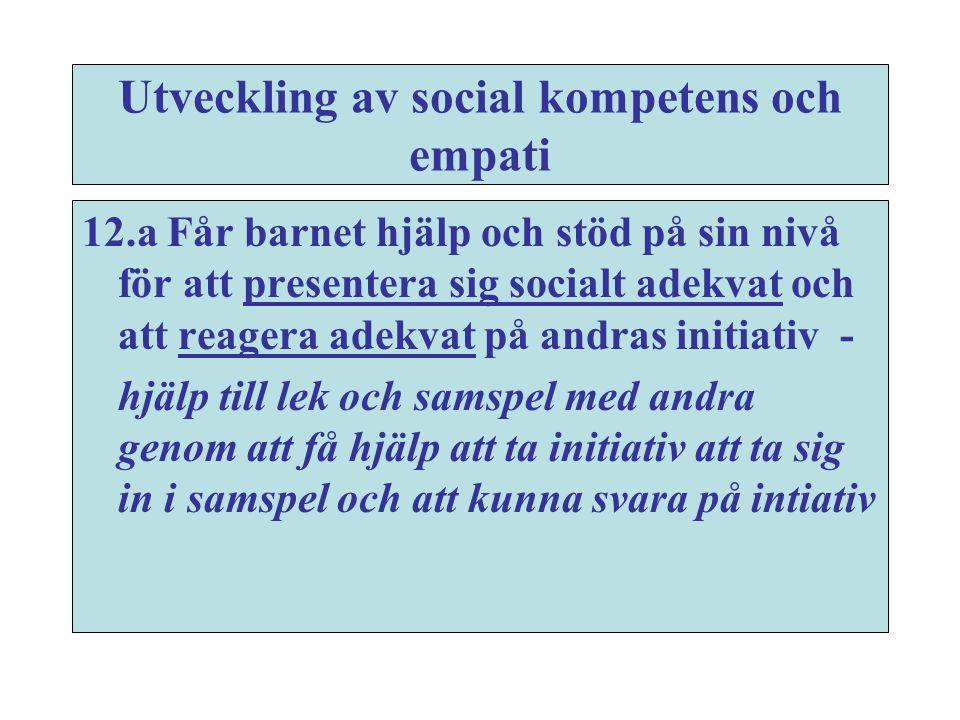 Utveckling av social kompetens och empati 12.a Får barnet hjälp och stöd på sin nivå för att presentera sig socialt adekvat och att reagera adekvat på