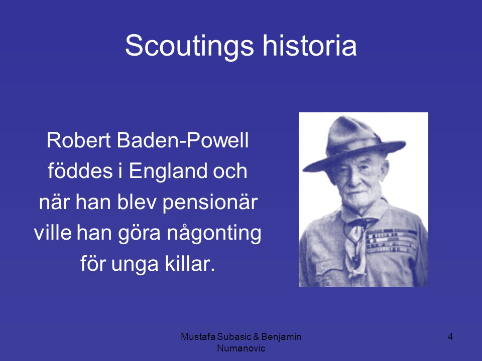 Mustafa Subasic & Benjamin Numanovic 4 Scoutings historia Robert Baden-Powell föddes i England och när han blev pensionär ville han göra någonting för