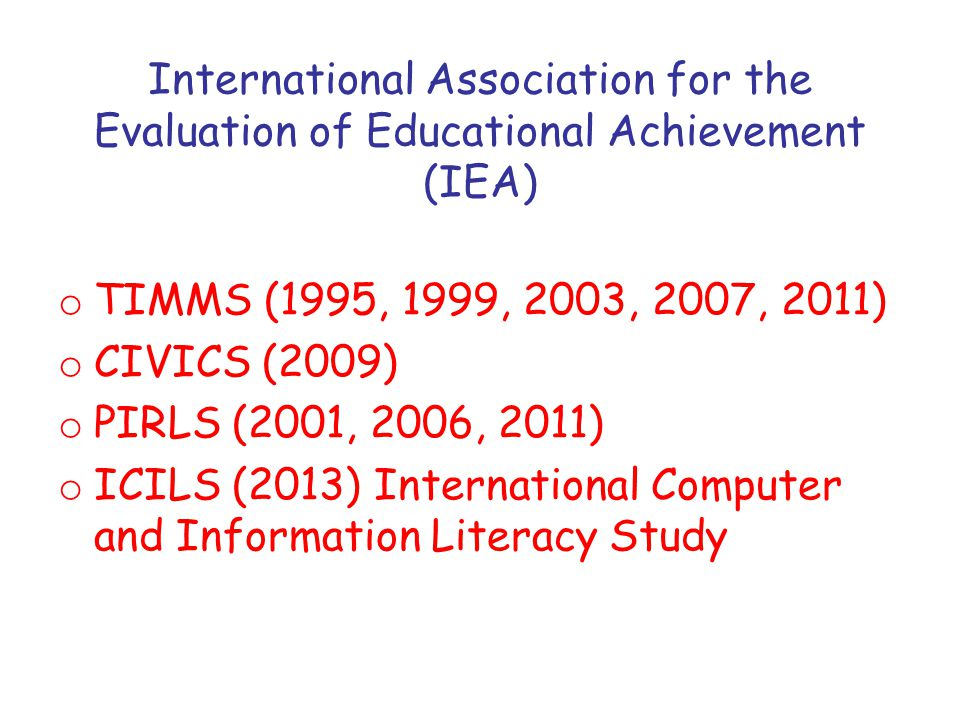 International Association for the Evaluation of Educational Achievement (IEA) o TIMMS (1995, 1999, 2003, 2007, 2011) o CIVICS (2009) o PIRLS (2001, 2006, 2011) o ICILS (2013) International Computer and Information Literacy Study