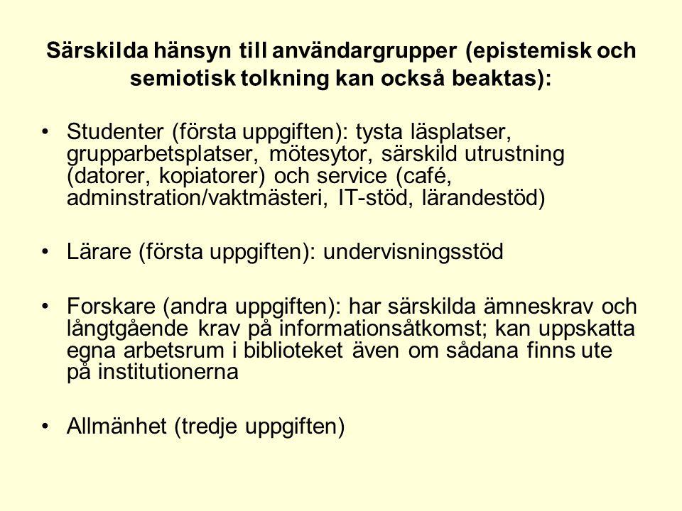 Särskilda hänsyn till användargrupper (epistemisk och semiotisk tolkning kan också beaktas): •Studenter (första uppgiften): tysta läsplatser, grupparbetsplatser, mötesytor, särskild utrustning (datorer, kopiatorer) och service (café, adminstration/vaktmästeri, IT-stöd, lärandestöd) •Lärare (första uppgiften): undervisningsstöd •Forskare (andra uppgiften): har särskilda ämneskrav och långtgående krav på informationsåtkomst; kan uppskatta egna arbetsrum i biblioteket även om sådana finns ute på institutionerna •Allmänhet (tredje uppgiften)